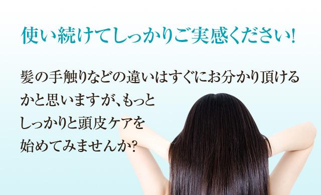 使い続けてしっかりご実感ください!髪の手触りなどの違いはすぐにお分かり頂けるかと思いますが、もっとしっかりと頭皮ケアを始めてみませんか?